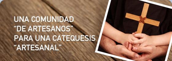 """UNA COMUNIDAD """"DE ARTESANOS"""" PARA UNA CATEQUESIS """"ARTESANAL"""""""